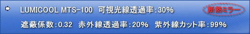 LUMICOOL MTS-100 可視光線透過率:25% 遮蔽係数:0.32 赤外線透過率:20% 日射熱除去率:-