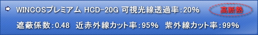WINCOS HCD-20G 可視光線透過率:22% 遮蔽係数:0.481 近赤外線カット率:94% 日射熱除去率:58%